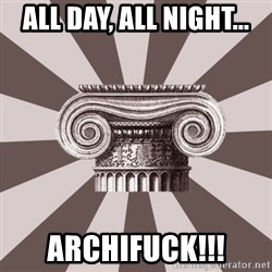 Architect Student - All day, all night... archifuck!!!