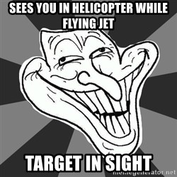 Annoying Internet Troll - Sees you in helicopter while flying jet target in sight