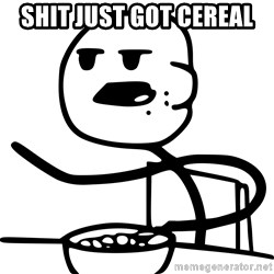 Advice Cereal Guy - Shit just got Cereal
