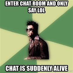 Tyler Durden - Enter chat room and only say lol Chat is suddenly alive