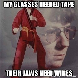 PTSD Karate Kyle - My glasses needed tape Their jaws need wires