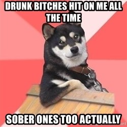 Cool Dog - Drunk bitches hit on me all the time Sober ones too actually