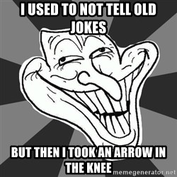 Annoying Internet Troll - I used to not tell old jokes But then I took an arrow in the knee