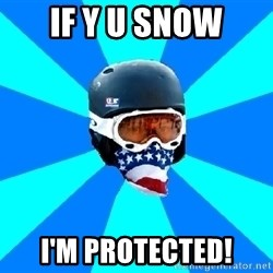Typical snowboarder - if y u snow i'm protected!