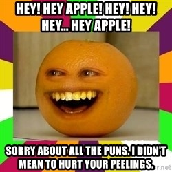 Annoying Orange Puns - hey! hey apple! hey! hey! hey... hey apple! sorry about all the puns. i didn't mean to hurt your peelings.