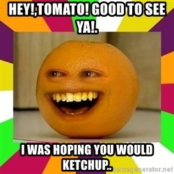 Annoying Orange Puns - hey!,tomato! good to see ya!. i was hoping you would ketchup..