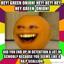 Annoying Orange Puns - hey! green onion! hey! hey! hey... hey green  onion! did you end up in detention a lot in school? because you seems like a ra;p scallion.