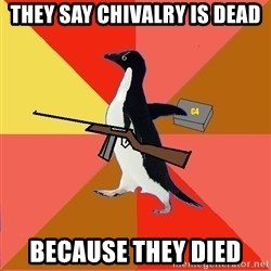 Socially Fed Up Penguin - they say chivalry is dead because they died