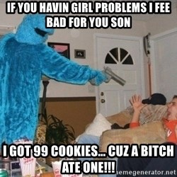 Bad Ass Cookie Monster - If you havin girl problems I fee bad for you son I got 99 cookies... cuz a bitch ate one!!!