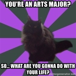 Judgemental cat - You're an arts major? so... what are you gonna do with your life?