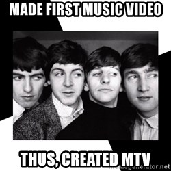 The Beatles Legacy - Made first music video Thus, created MTV