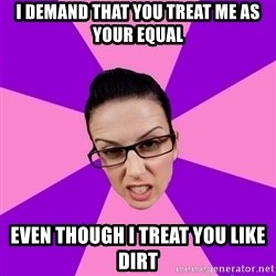 Privilege Denying Feminist - I demand that you treat me as your equal even though I treat you like dirt