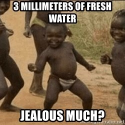 Third World Success - 3 millimeters of fresh water Jealous much?