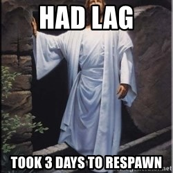 Hell Yeah Jesus - had lag took 3 days to respawn