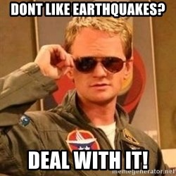 Deal with it barney - dont like earthquakes? deal with it!