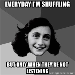 Anne Frank Lol - Everyday i'm shuffling but only when they're not listening