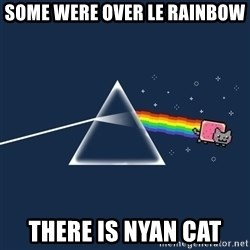nyan cat - SOME WERE OVER LE RAINBOW   THERE IS NYAN CAT