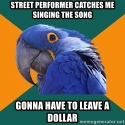 Paranoid Parrot - street performer catches me singing the song gonna have to leave a dollar
