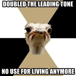 Music Major Ostrich - Doubled the LEading tone no use for living anymore