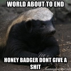 Honey Badger - World about to end Honey Badger dont give a shit