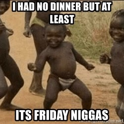 Third World Success - I HAD NO DINNER BUT AT LEAST  ITS FRIDAY NIGGAS