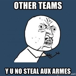 Y U no listen? - Other teams y u no steal aux armes