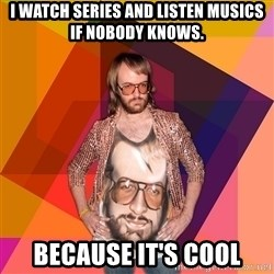 Ihipster - I WATCH SERIES AND LISTEN mUSICS IF NOBODY KNOWS. because it's cool