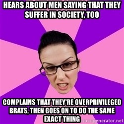 Privilege Denying Feminist - hears about men saying that they suffer in society, too complains that they're overprivileged brats, then goes on to do the same exact thing