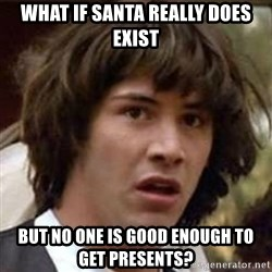 Conspiracy Keanu - What if Santa really does exist but no one is good enough to get presents?