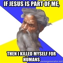 Advice God - If Jesus is part of me, then I killed myself for humans