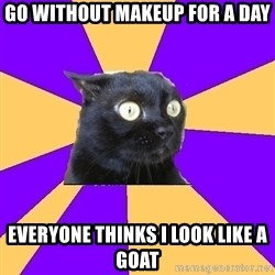 Anxiety Cat - GO WITHOUT MAKEUP FOR A DAY EVERYONE THINKS I LOOK LIKE A GOAT