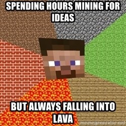 Minecraft Guy - Spending hours Mining for Ideas But always falling into Lava