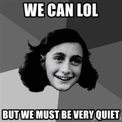 Anne Frank Lol - we can lol but we must be very quiet