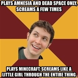 Tobuscus - plays amnesia and dead space only, screams a few times plays Minecraft, screams like a little girl through the entire thing