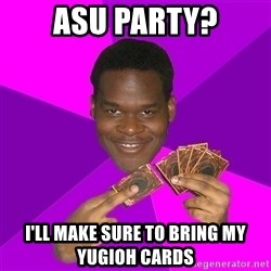 Cunning Black Strategist - ASU PARTY? I'll make sure to bring my YUGIOH CARDS