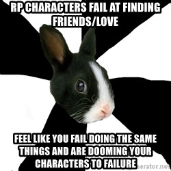 Roleplaying Rabbit - RP characters fail at finding friends/love Feel like you fail doing the same things and are dooming your characters to failure