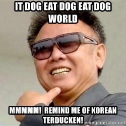 Kim Jong Il - it dog eat dog eat dog world mmmmm!  remind me of korean terducken!