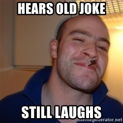 Good Guy Greg - hears old joke still laughs