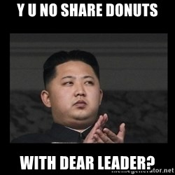 Kim Jong-hungry - Y U No Share donuts With dear leader?