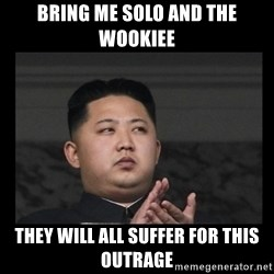 Kim Jong-hungry - Bring me Solo and the Wookiee They will all suffer for this outrage