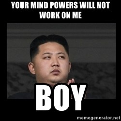 Kim Jong-hungry - Your mind powers will not work on me Boy