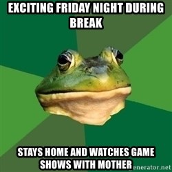 Foul Bachelor Frog - Exciting friday night during break Stays home and watches game shows with mother