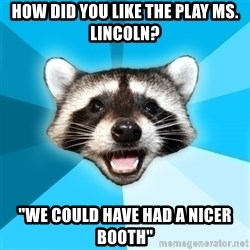 """Lame Pun Coon - How did you like the play Ms. Lincoln? """"We could have had a nicer booth"""""""
