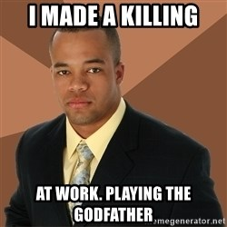 Successful Black Man - i made a killing at work. playing the godfather