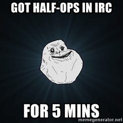 ForeverAloneRussian - got half-ops in irc for 5 mins