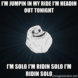 ForeverAloneRussian - I'm jumpin in my ride i'm headin out tonight I'm solo I'm ridin solo I'm ridin solo
