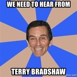 Asinine Probst - We Need to hear from terry bradshaw