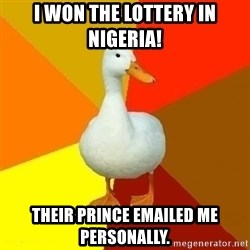 Technologically Impaired Duck - i won the lottery in nigeria! their prince emailed me personally.
