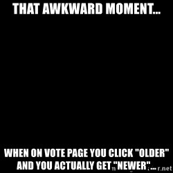 "Blank Black - That awkward moment... When on vote page you click ""older"" and you actually get ""newer""..."