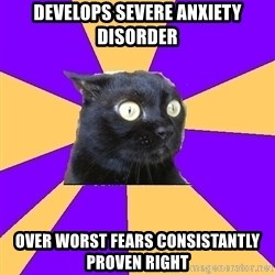 Anxiety Cat - develops severe anxiety disorder over worst fears consistantly proven right